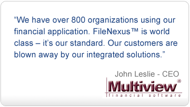 Quote from John Leslie, CEO, Multiview: We have over 800 organizations using our financial application. FileNexus™ is world class - it's our standard. Our customers are blown away by our integrated solutions.